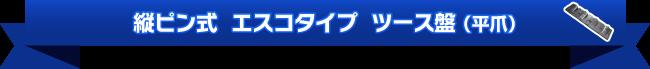 縦ピン式  エスコタイプ  ツース盤(平爪)